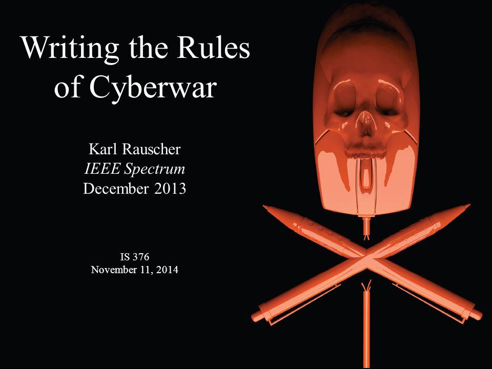 Writing the Rules of Cyberwar Karl Rauscher IEEE Spectrum December 2013 IS 376 November 11, 2014