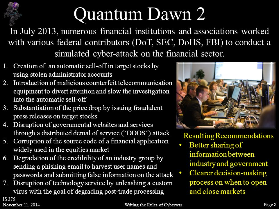 Writing the Rules of Cyberwar IS 376 November 11, 2014 Page 8 Quantum Dawn 2 In July 2013, numerous financial institutions and associations worked with various federal contributors (DoT, SEC, DoHS, FBI) to conduct a simulated cyber-attack on the financial sector.