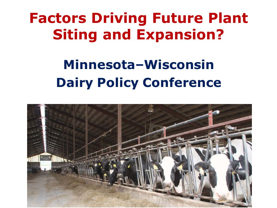 Factors Driving Future Plant Siting and Expansion Minnesota–Wisconsin Dairy Policy Conference