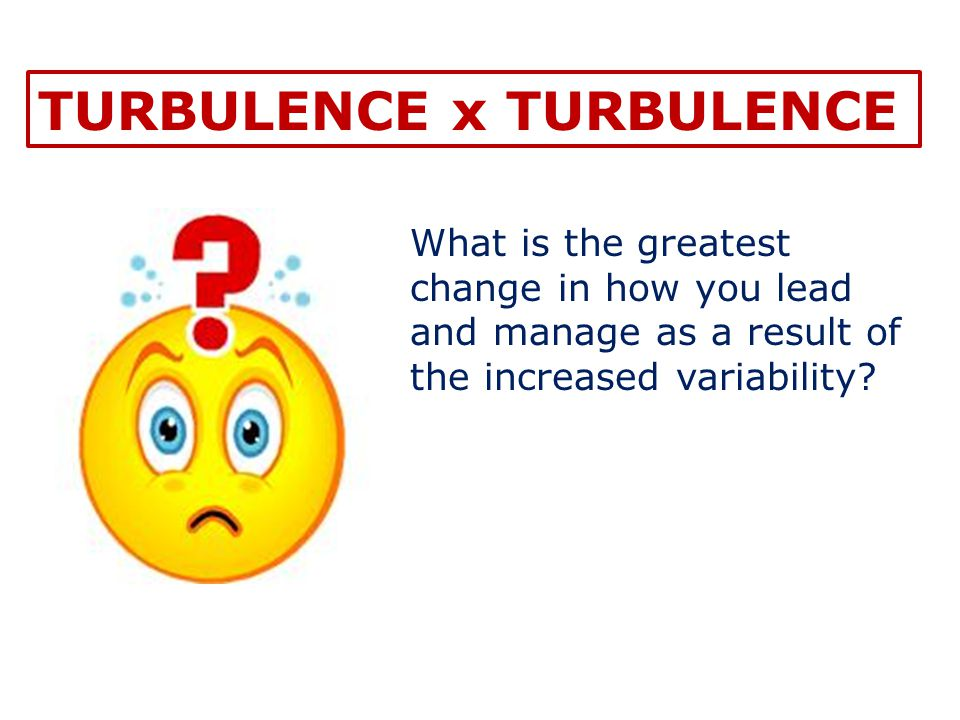 What is the greatest change in how you lead and manage as a result of the increased variability? TURBULENCE x TURBULENCE