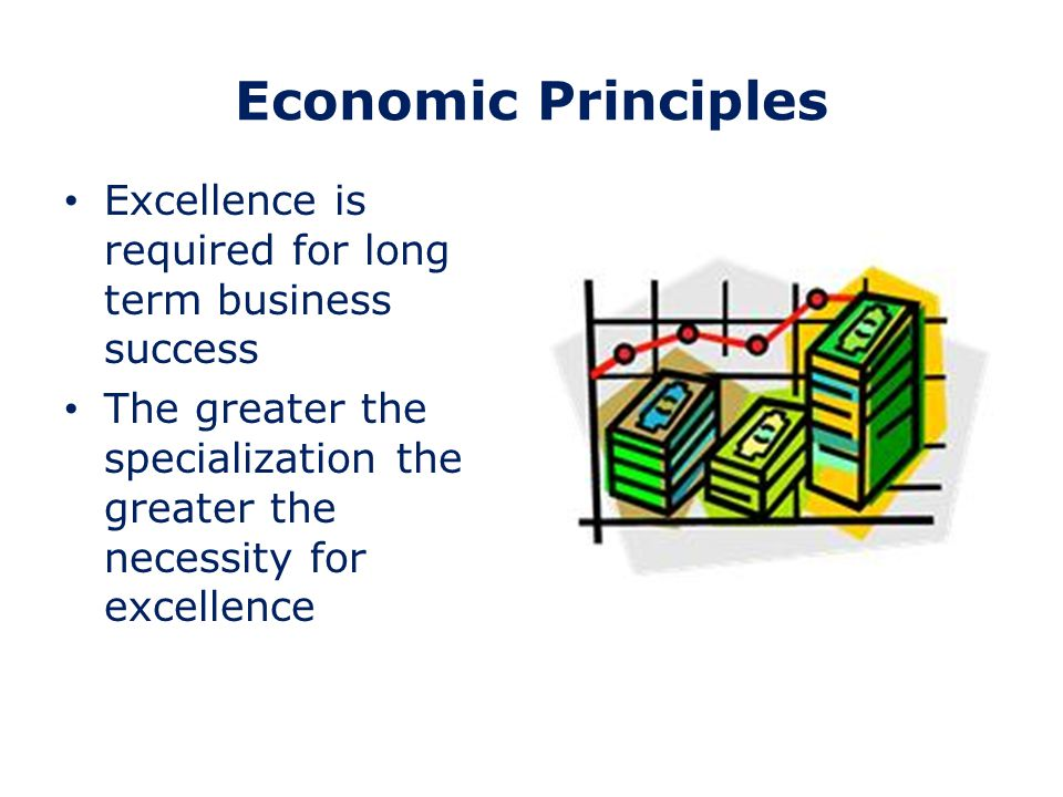 Economic Principles Excellence is required for long term business success The greater the specialization the greater the necessity for excellence