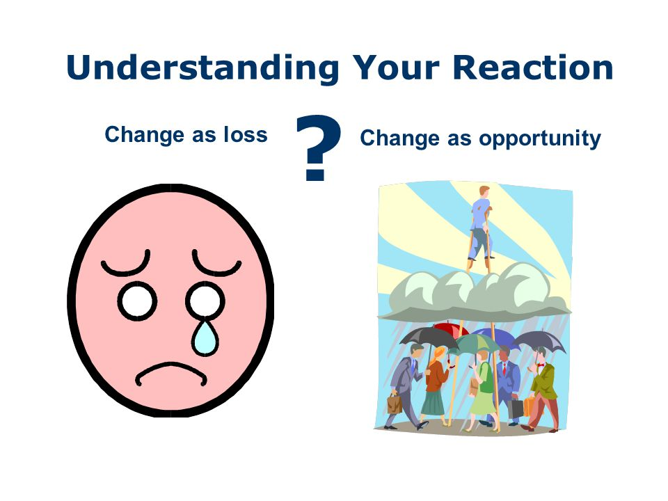 Understanding Your Reaction Change as loss Change as opportunity ?