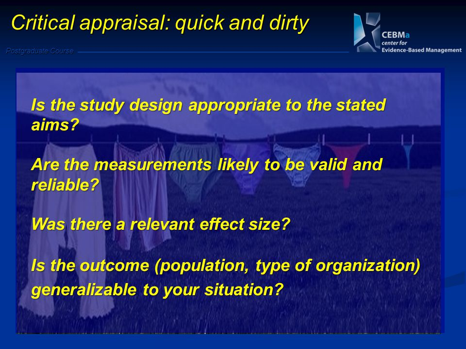 Postgraduate Course Critical appraisal: quick and dirty Is the study design appropriate to the stated aims.