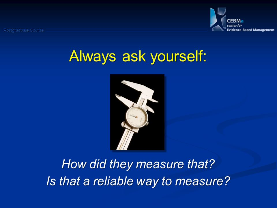 Postgraduate Course Always ask yourself: How did they measure that.
