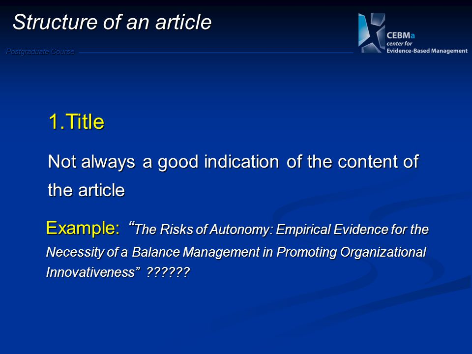 Postgraduate Course 1.Title Not always a good indication of the content of the article Example: The Risks of Autonomy: Empirical Evidence for the Necessity of a Balance Management in Promoting Organizational Innovativeness ?????.