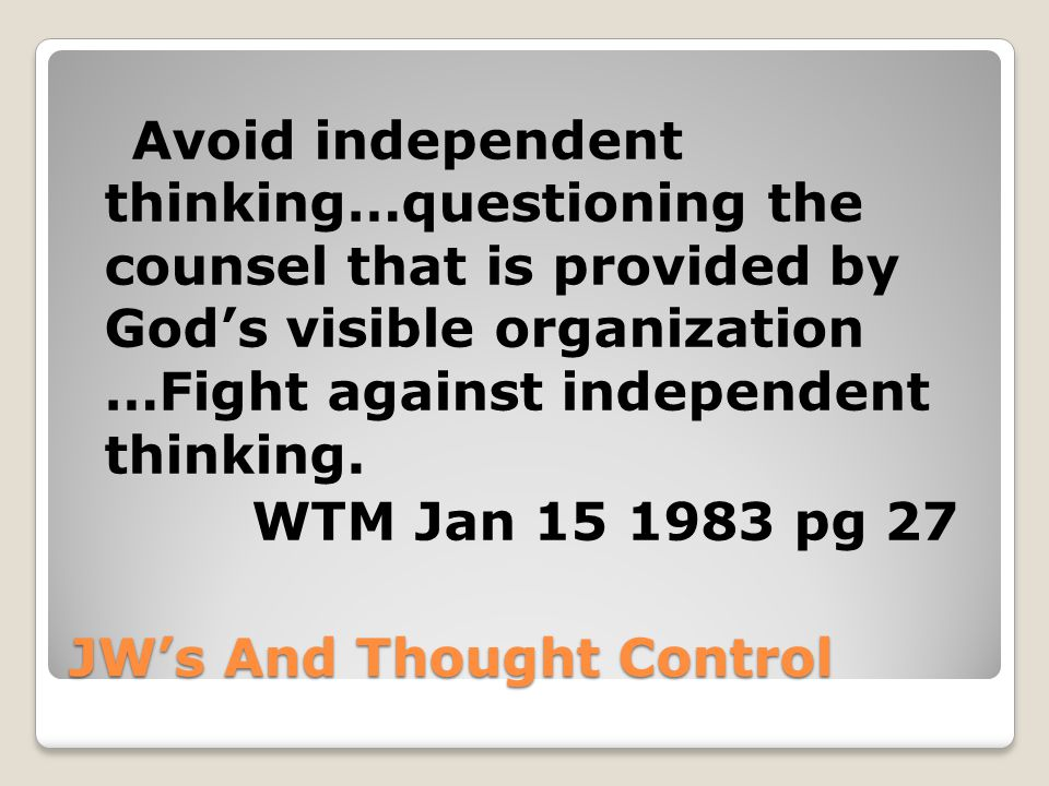 JW's And Thought Control Avoid independent thinking…questioning the counsel that is provided by God's visible organization …Fight against independent thinking.