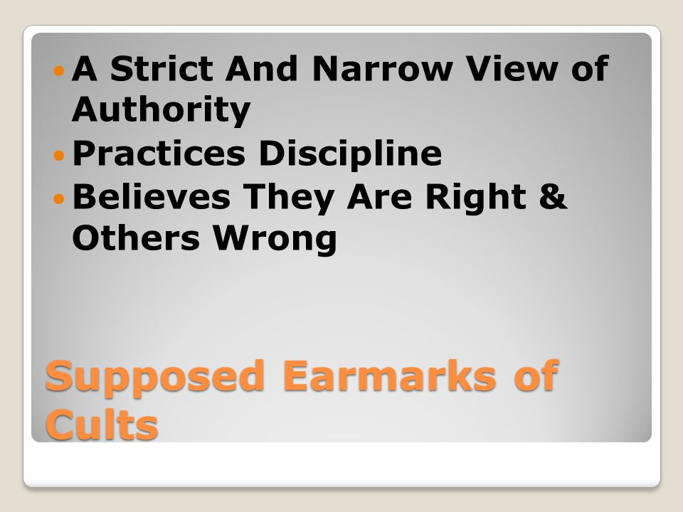 Supposed Earmarks of Cults A Strict And Narrow View of Authority Practices Discipline Believes They Are Right & Others Wrong