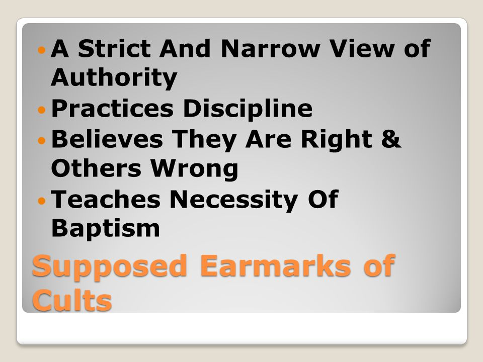 Supposed Earmarks of Cults A Strict And Narrow View of Authority Practices Discipline Believes They Are Right & Others Wrong Teaches Necessity Of Baptism
