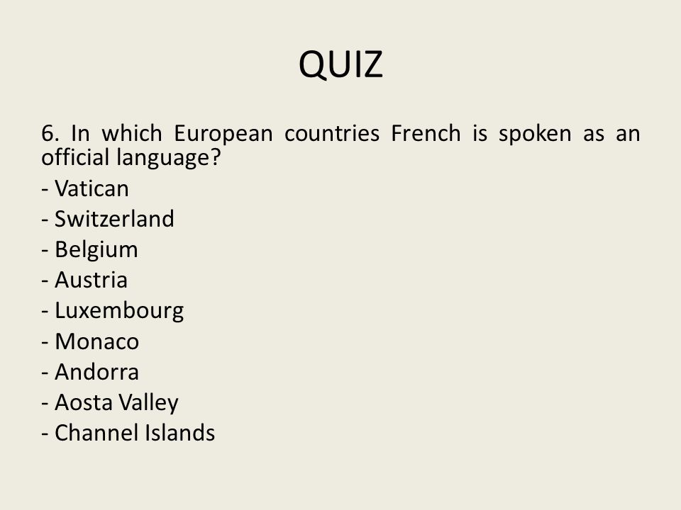 QUIZ 6. In which European countries French is spoken as an official language? - Vatican - Switzerland - Belgium - Austria - Luxembourg - Monaco - Ando