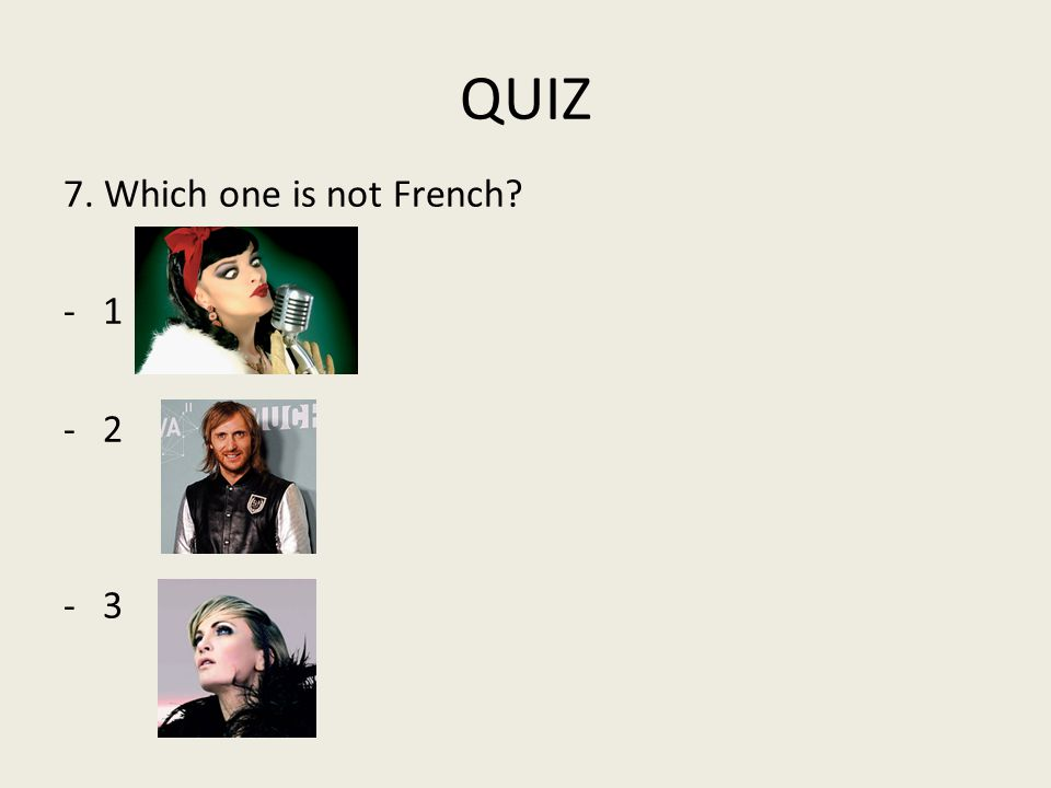 QUIZ 7. Which one is not French? -2 -3