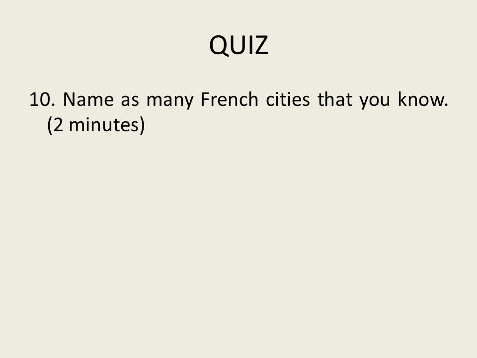 QUIZ 10. Name as many French cities that you know. (2 minutes)