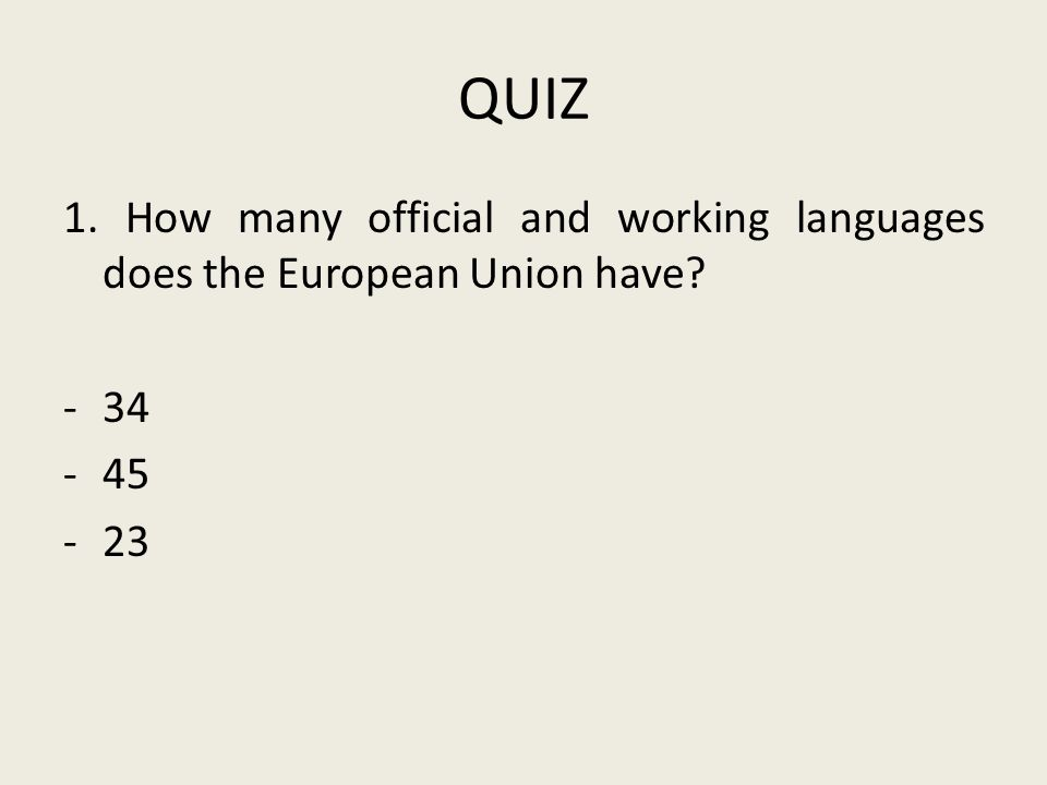 QUIZ 1. How many official and working languages does the European Union have? -34 -45 -23
