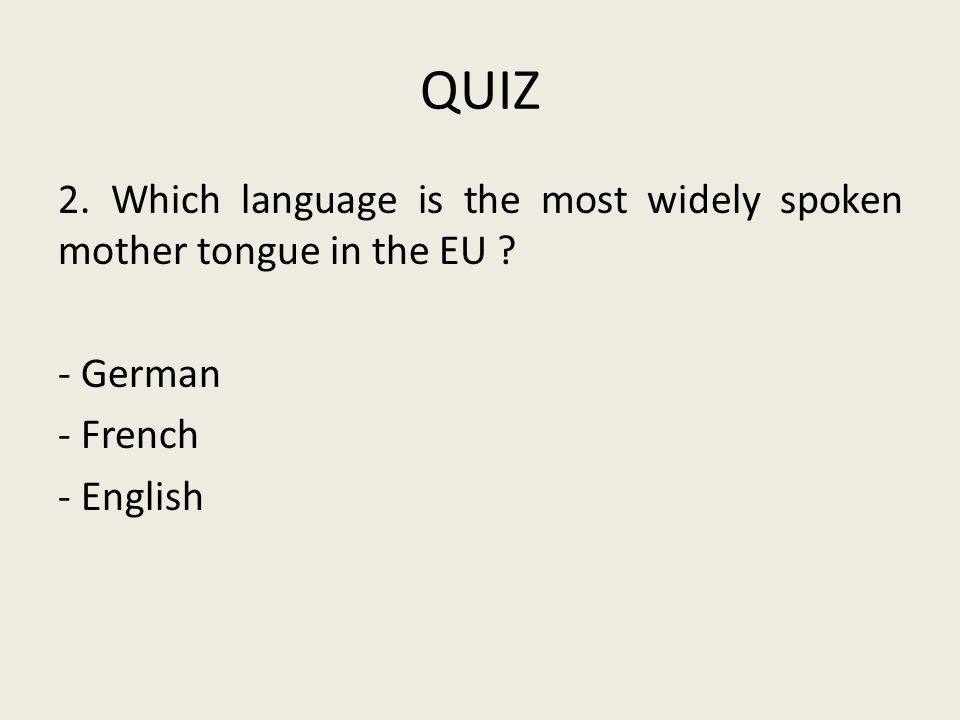 QUIZ 2. Which language is the most widely spoken mother tongue in the EU .