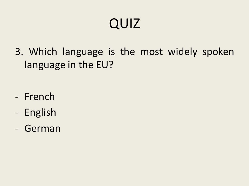 QUIZ 3. Which language is the most widely spoken language in the EU? -French -English -German