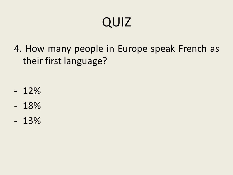 QUIZ 4. How many people in Europe speak French as their first language -12% -18% -13%