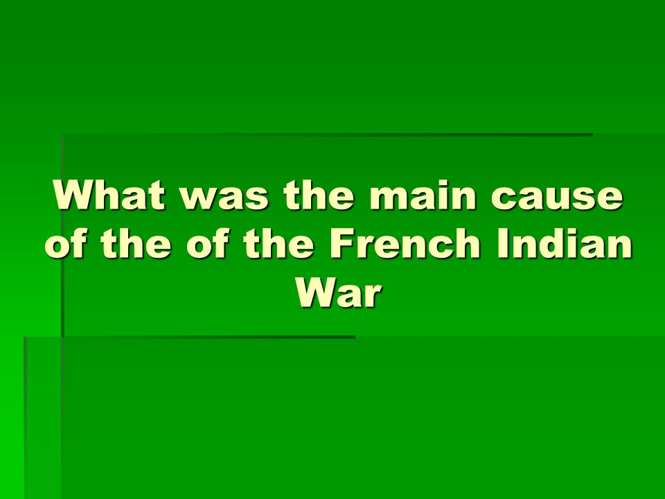 What was the main cause of the of the French Indian War