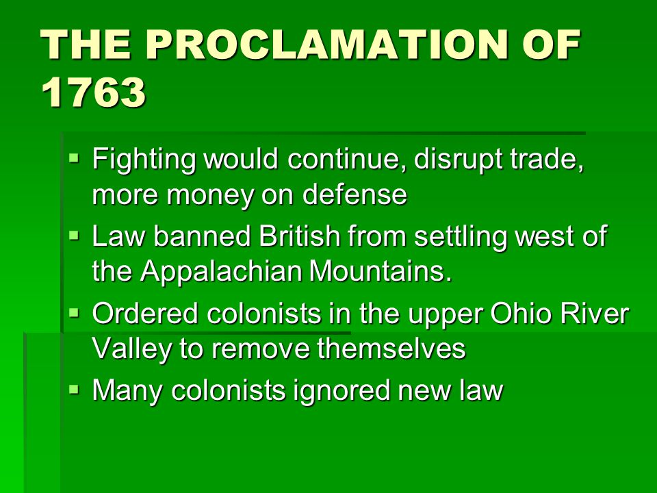 THE PROCLAMATION OF 1763  Fighting would continue, disrupt trade, more money on defense  Law banned British from settling west of the Appalachian Mo