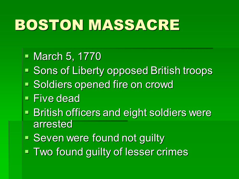 BOSTON MASSACRE  March 5, 1770  Sons of Liberty opposed British troops  Soldiers opened fire on crowd  Five dead  British officers and eight sold
