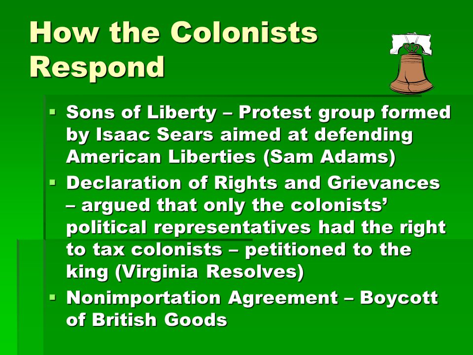 How the Colonists Respond  Sons of Liberty – Protest group formed by Isaac Sears aimed at defending American Liberties (Sam Adams)  Declaration of R