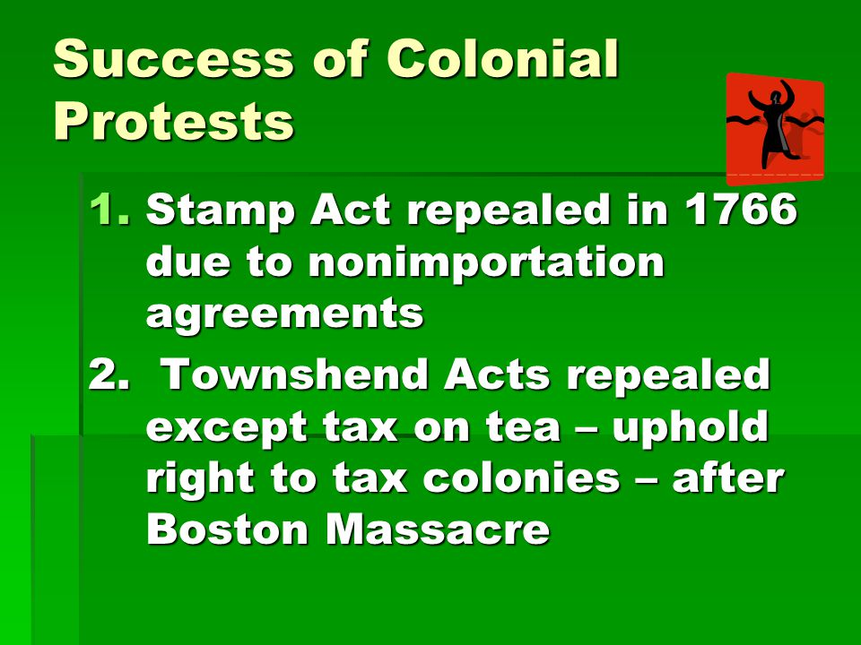 Success of Colonial Protests 1.Stamp Act repealed in 1766 due to nonimportation agreements 2. Townshend Acts repealed except tax on tea – uphold right