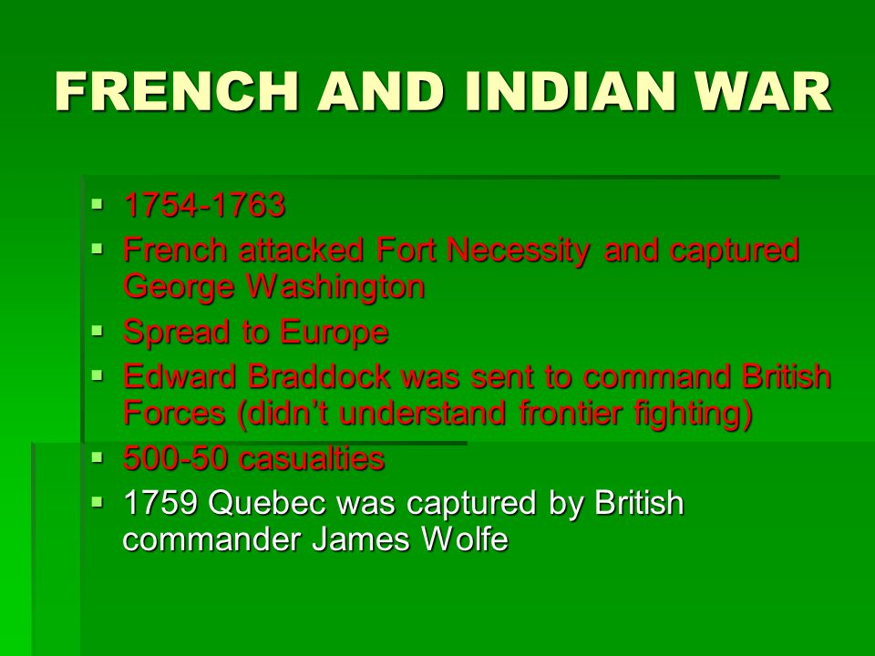 FRENCH AND INDIAN WAR  1754-1763  French attacked Fort Necessity and captured George Washington  Spread to Europe  Edward Braddock was sent to com