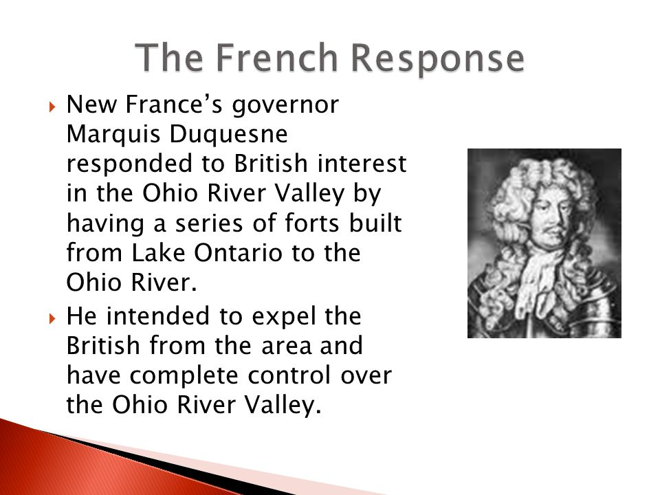  New France's governor Marquis Duquesne responded to British interest in the Ohio River Valley by having a series of forts built from Lake Ontario to the Ohio River.