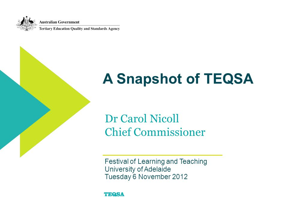 A Snapshot of TEQSA Dr Carol Nicoll Chief Commissioner Festival of Learning and Teaching University of Adelaide Tuesday 6 November 2012