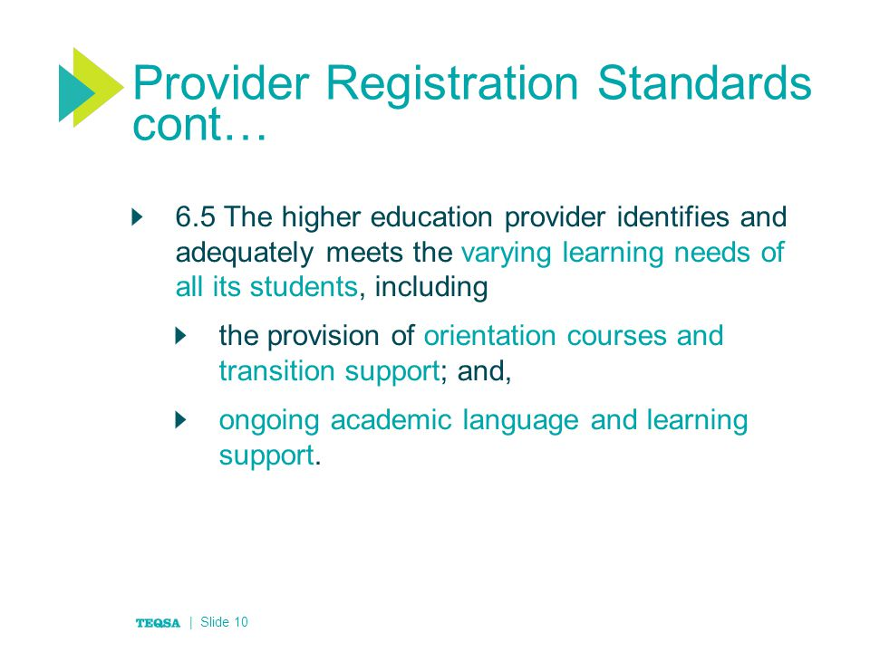 Provider Registration Standards cont… 6.5 The higher education provider identifies and adequately meets the varying learning needs of all its students, including the provision of orientation courses and transition support; and, ongoing academic language and learning support.