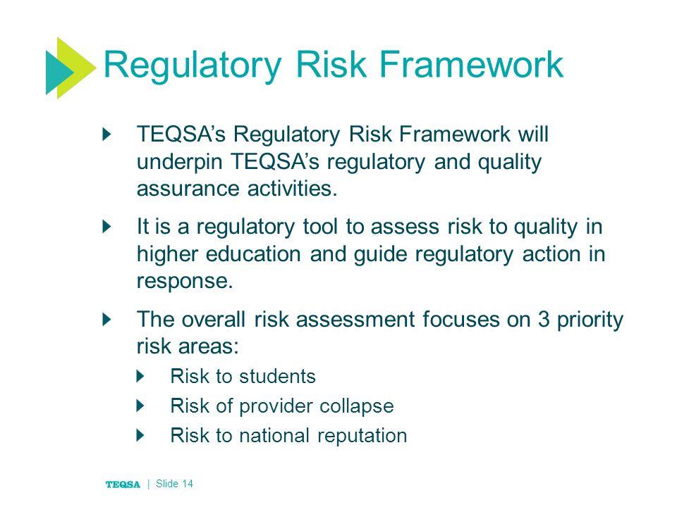 Regulatory Risk Framework TEQSA's Regulatory Risk Framework will underpin TEQSA's regulatory and quality assurance activities.