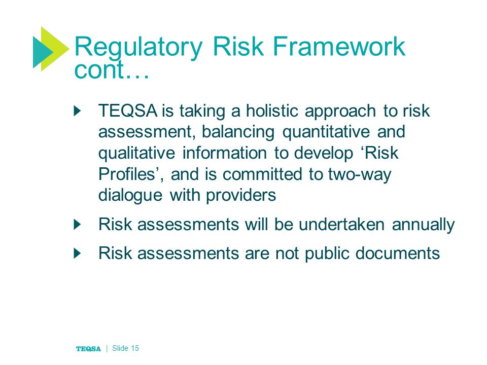 Regulatory Risk Framework cont… TEQSA is taking a holistic approach to risk assessment, balancing quantitative and qualitative information to develop 'Risk Profiles', and is committed to two-way dialogue with providers Risk assessments will be undertaken annually Risk assessments are not public documents | Slide 15