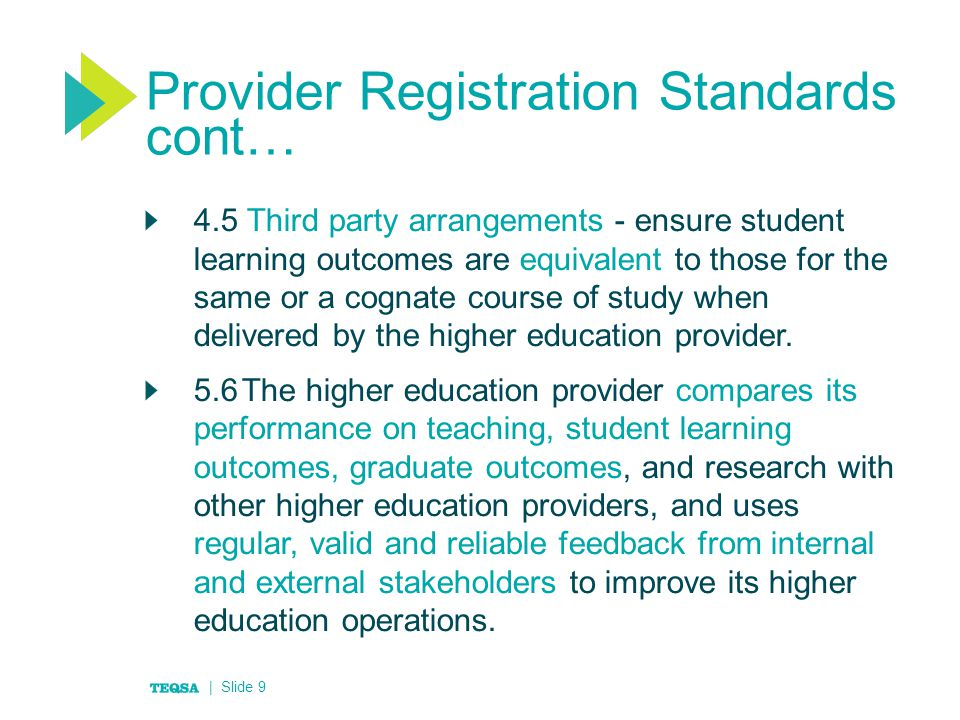 Provider Registration Standards cont… 4.5 Third party arrangements - ensure student learning outcomes are equivalent to those for the same or a cognate course of study when delivered by the higher education provider.