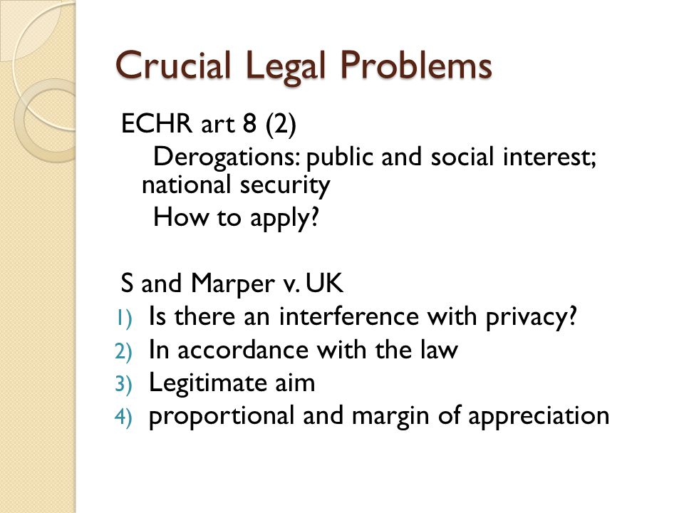 Crucial Legal Problems ECHR art 8 (2) Derogations: public and social interest; national security How to apply.