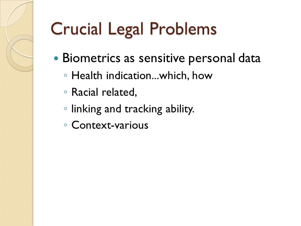 Crucial Legal Problems Biometrics as sensitive personal data ◦ Health indication...which, how ◦ Racial related, ◦ linking and tracking ability.