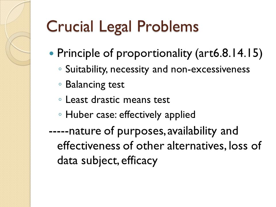 Crucial Legal Problems Principle of proportionality (art6.8.14.15) ◦ Suitability, necessity and non-excessiveness ◦ Balancing test ◦ Least drastic means test ◦ Huber case: effectively applied -----nature of purposes, availability and effectiveness of other alternatives, loss of data subject, efficacy