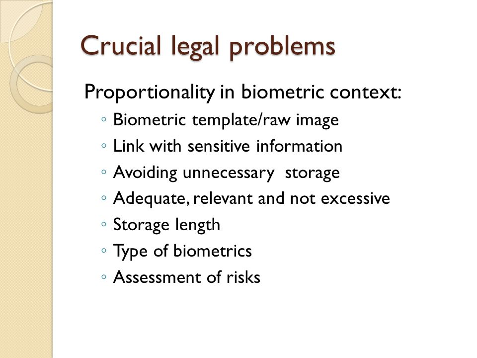 Crucial legal problems Proportionality in biometric context: ◦ Biometric template/raw image ◦ Link with sensitive information ◦ Avoiding unnecessary storage ◦ Adequate, relevant and not excessive ◦ Storage length ◦ Type of biometrics ◦ Assessment of risks