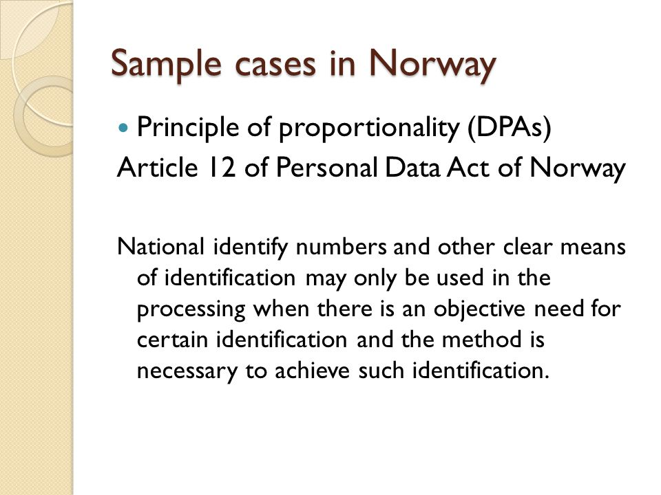 Sample cases in Norway Principle of proportionality (DPAs) Article 12 of Personal Data Act of Norway National identify numbers and other clear means of identification may only be used in the processing when there is an objective need for certain identification and the method is necessary to achieve such identification.