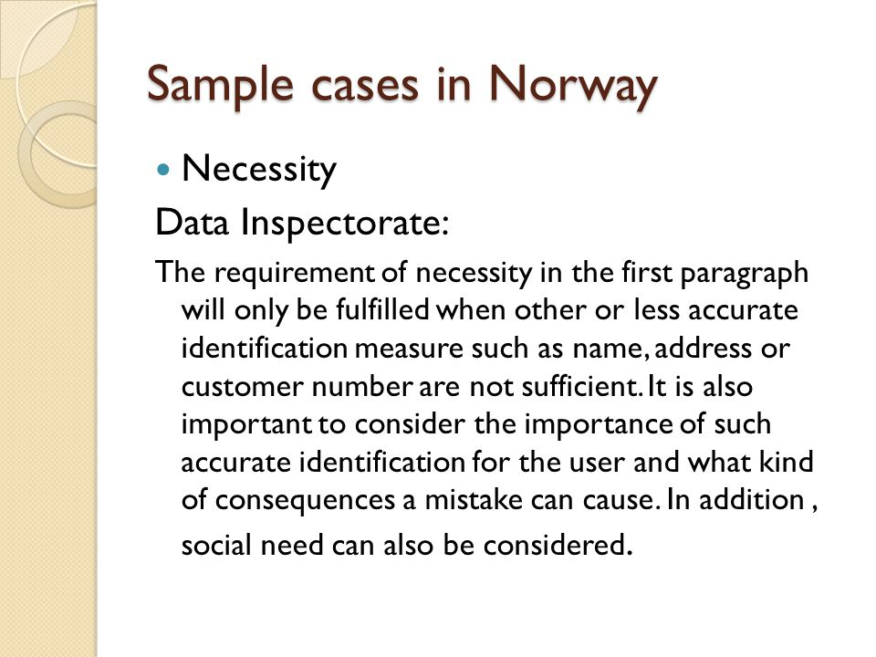 Sample cases in Norway Necessity Data Inspectorate: The requirement of necessity in the first paragraph will only be fulfilled when other or less accu