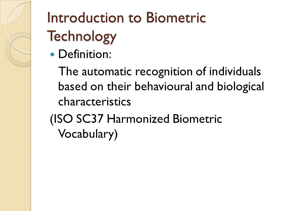 Introduction to Biometric Technology Definition: The automatic recognition of individuals based on their behavioural and biological characteristics (ISO SC37 Harmonized Biometric Vocabulary)