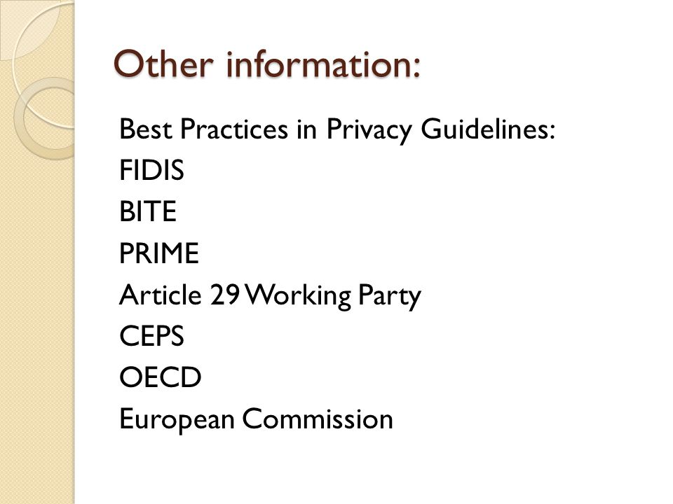 Other information: Best Practices in Privacy Guidelines: FIDIS BITE PRIME Article 29 Working Party CEPS OECD European Commission