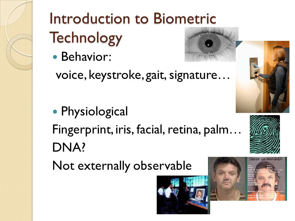 Introduction to Biometric Technology Behavior: voice, keystroke, gait, signature… Physiological Fingerprint, iris, facial, retina, palm… DNA? Not exte