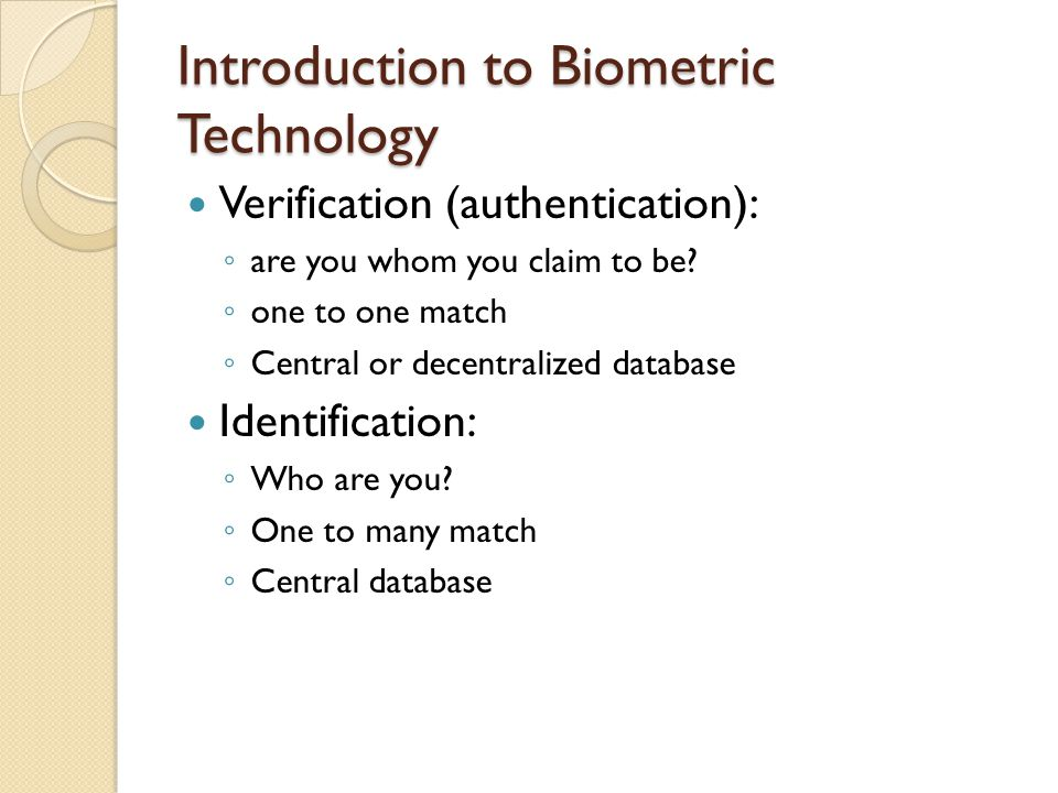 Introduction to Biometric Technology Verification (authentication): ◦ are you whom you claim to be? ◦ one to one match ◦ Central or decentralized data