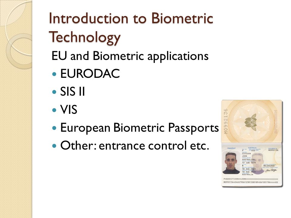 Introduction to Biometric Technology EU and Biometric applications EURODAC SIS II VIS European Biometric Passports Other: entrance control etc.