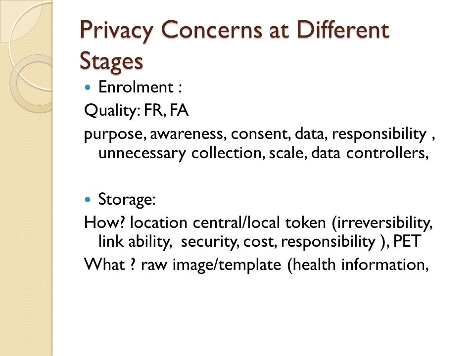 Privacy Concerns at Different Stages Enrolment : Quality: FR, FA purpose, awareness, consent, data, responsibility, unnecessary collection, scale, data controllers, Storage: How.