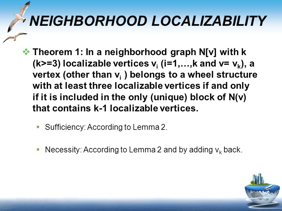  Theorem 1: In a neighborhood graph N[v] with k (k>=3) localizable vertices v i (i=1,…,k and v= v k ), a vertex (other than v i ) belongs to a wheel structure with at least three localizable vertices if and only if it is included in the only (unique) block of N(v) that contains k-1 localizable vertices.