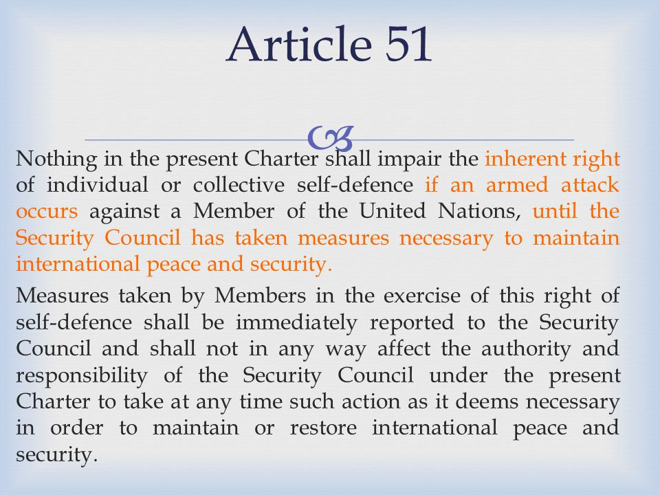   Well, Article 51 says that Nothing in the present Charter shall impair the inherent right of self-defence…  That means that the right already existed, before the Charter, and it is not being cancelled out  That means, we must look at the customary international law that existed before the Charter  That means, we must apply the Caroline rules  Also, we know that the right of self-defence is not defined anywhere in the UN Charter – it makes sense to look to customary international law to understand it SO…what's the Caroline got to do with Article 51?