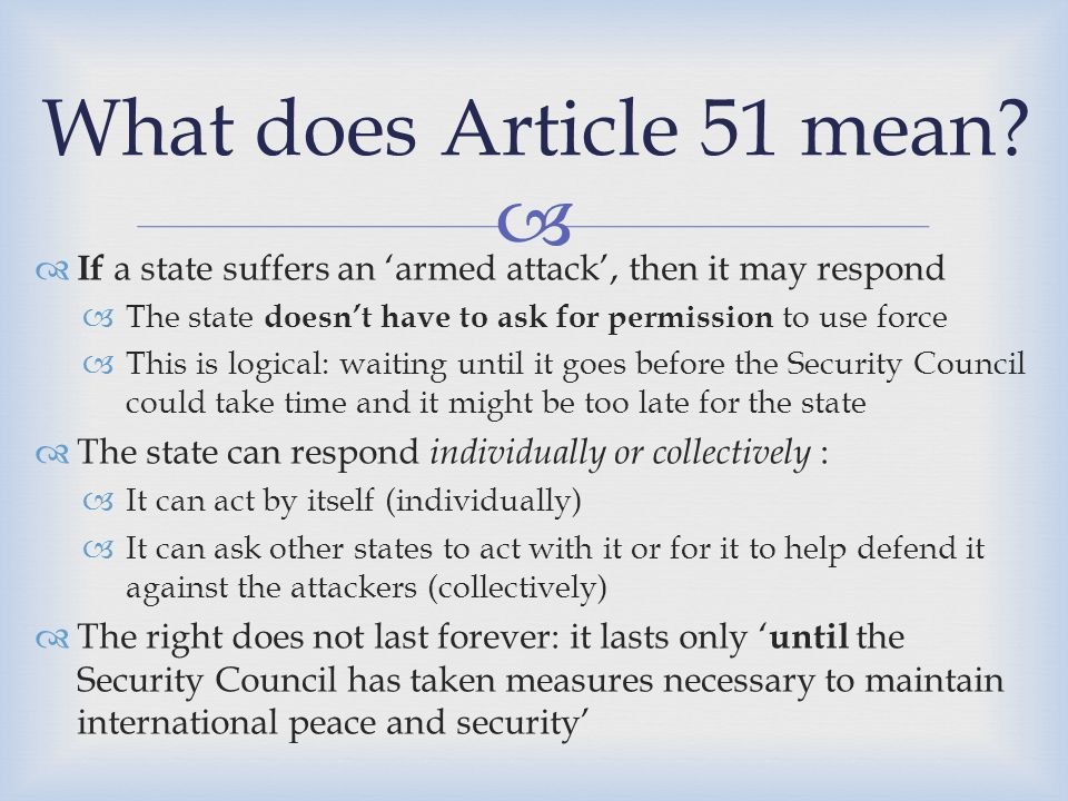   The state that uses force in this way must notify the Security Council immediately that is is using force in self-defence under Article 51  Note: That does not mean it is asking permission, it simply is required to notify its use of force to the Security Council  Even if a state uses force under Article 51, the Security Council can still take any action that it deems necessary Requirement to notify