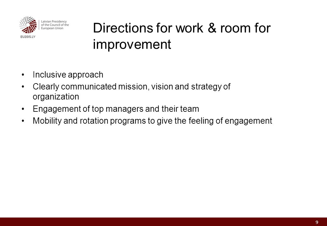 Inclusive approach Clearly communicated mission, vision and strategy of organization Engagement of top managers and their team Mobility and rotation programs to give the feeling of engagement Directions for work & room for improvement 9