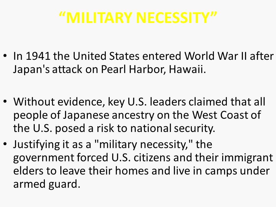 """MILITARY NECESSITY"" In 1941 the United States entered World War II after Japan's attack on Pearl Harbor, Hawaii. Without evidence, key U.S. leaders c"