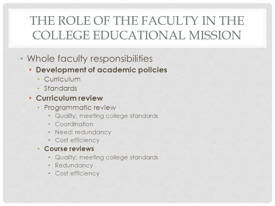 THE ROLE OF THE FACULTY IN THE COLLEGE EDUCATIONAL MISSION Whole faculty responsibilities Development of academic policies Curriculum Standards Curriculum review Programmatic review Quality; meeting college standards Coordination Need: redundancy Cost efficiency Course reviews Quality; meeting college standards Redundancy Cost efficiency