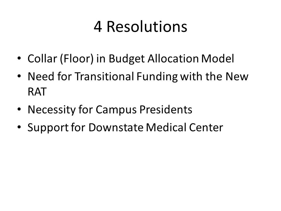 4 Resolutions Collar (Floor) in Budget Allocation Model Need for Transitional Funding with the New RAT Necessity for Campus Presidents Support for Downstate Medical Center